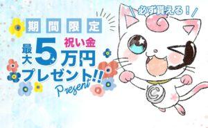 今なら最大5万円の祝い金がもらえる!